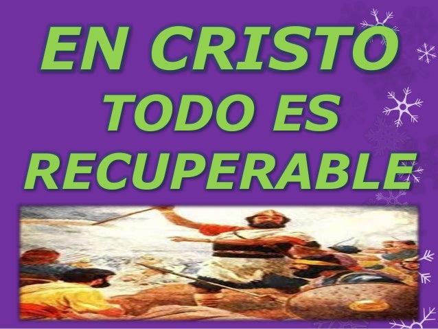 EN CRISTO  TODO ES  RECUPERABLE