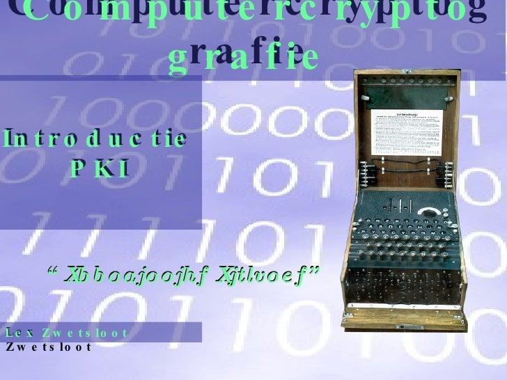 """Computercryptografie """" Xbboajoojhf Xjtlvoef"""" Computercryptografie Lex Zwetsloot Lex Zwetsloot Introductie PKI Introductie ..."""