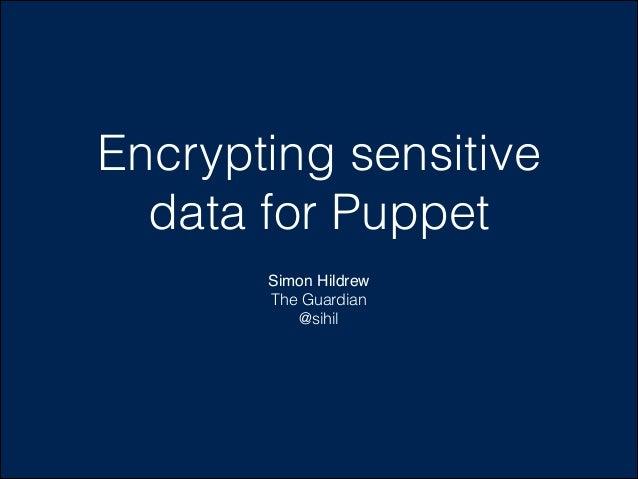 Encrypting sensitive data for Puppet Simon Hildrew! The Guardian @sihil