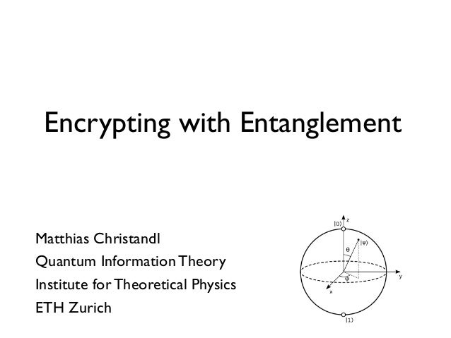 Matthias Christandl Quantum Information Theory Institute for Theoretical Physics ETH Zurich Encrypting with Entanglement
