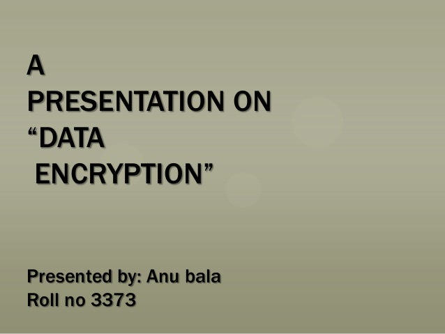 "A PRESENTATION ON ""DATA ENCRYPTION"" Presented by: Anu bala Roll no 3373"