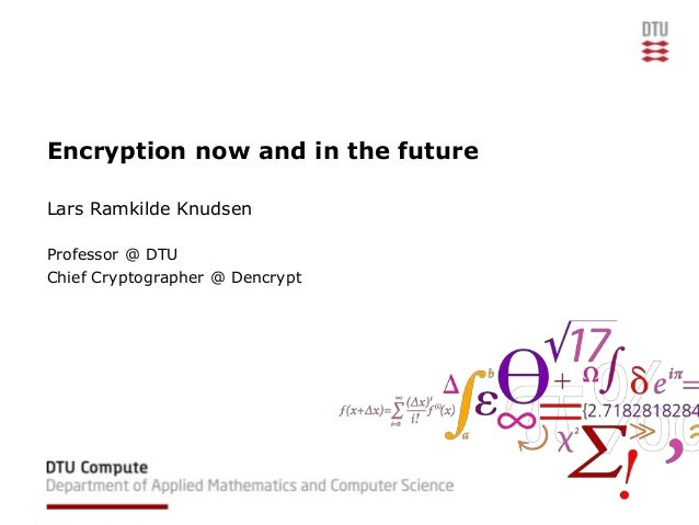 Encryption now and in the future Lars Ramkilde Knudsen Professor @ DTU Chief Cryptographer @ Dencrypt