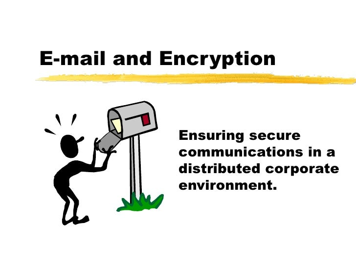 E-mail and Encryption Ensuring secure communications in a distributed corporate environment.
