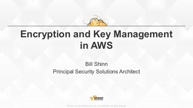 ©2015, Amazon Web Services, Inc. or its affiliates. All rights reserved Encryption and Key Management in AWS Bill ...