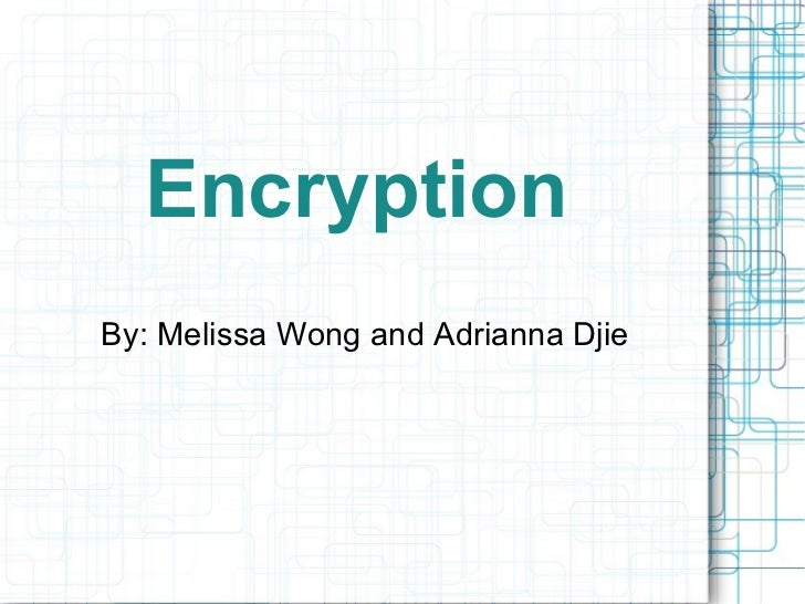 Encryption By: Melissa Wong and Adrianna Djie