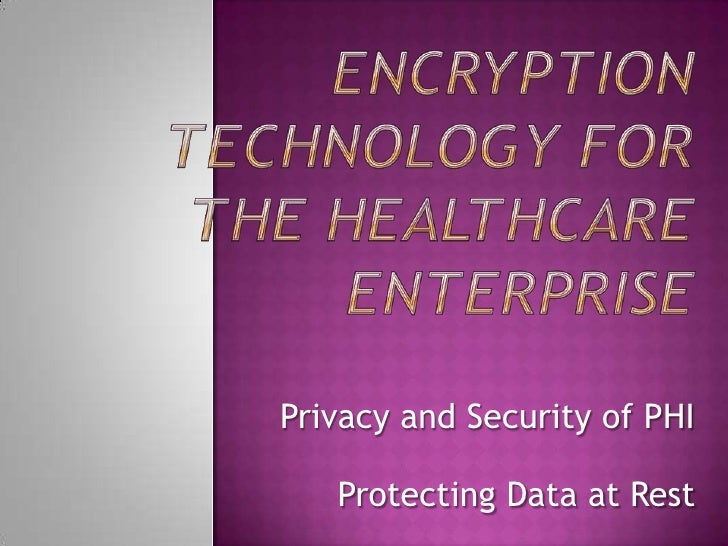 Encryption technology for the Healthcare enterprise<br />Privacy and Security of PHI<br />Protecting Data at Rest <br />