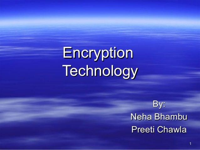 Encryption Technology By: Neha Bhambu Preeti Chawla 1