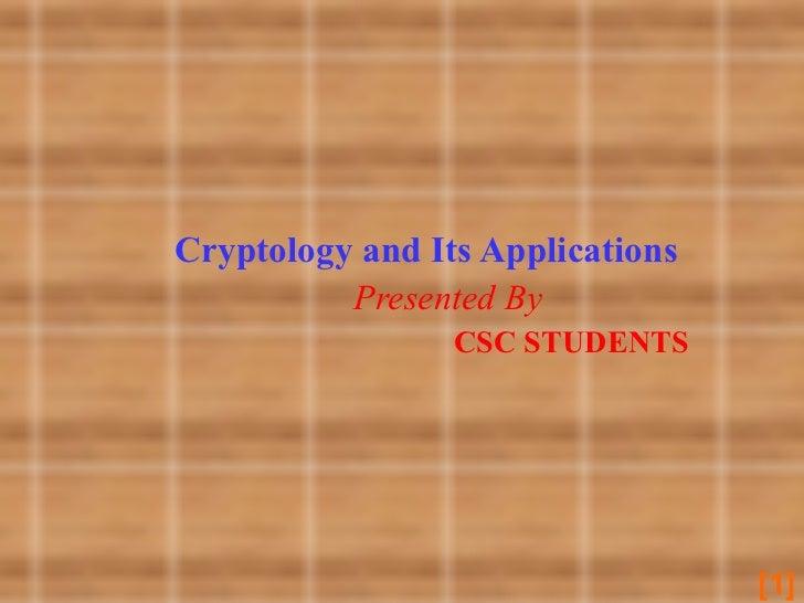 <ul><li>Cryptology and Its Applications </li></ul><ul><li>Presented By </li></ul><ul><li>CSC STUDENTS </li></ul>[ ]