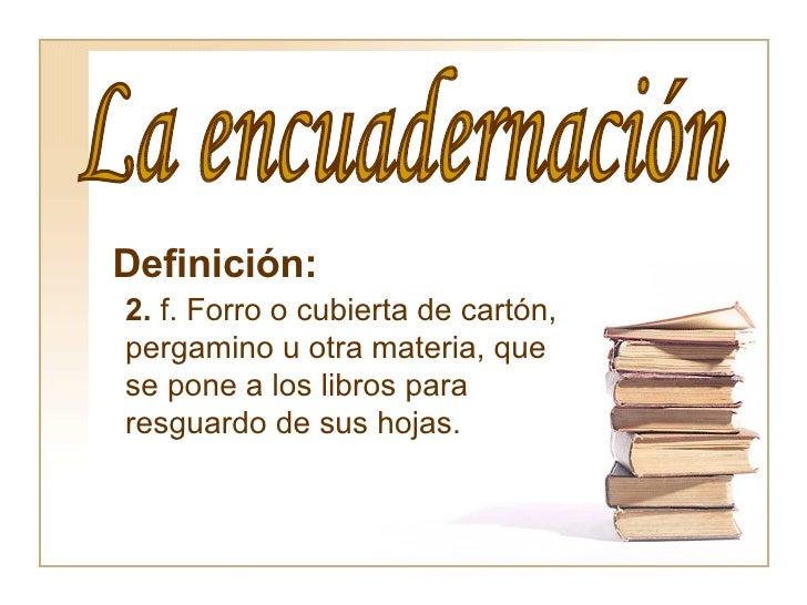 La encuadernación Definición:   2.  f. Forro o cubierta de cartón, pergamino u otra materia, que se pone a los libros para...