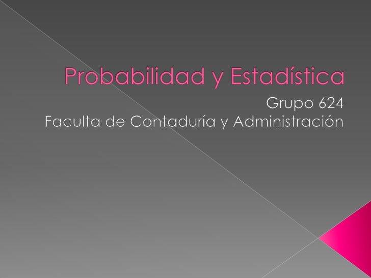 Probabilidad y Estadística<br />Grupo 624<br />Faculta de Contaduría y Administración<br />