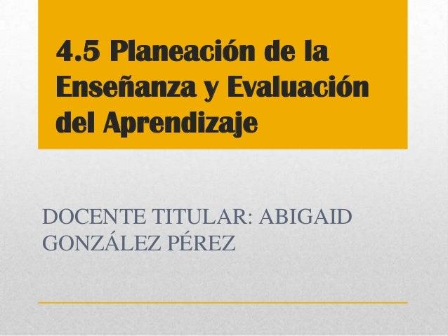 4.5 Planeación de la Enseñanza y Evaluación del AprendizajeDOCENTE TITULAR: ABIGAIDGONZÁLEZ PÉREZ