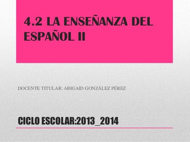 CICLO ESCOLAR:2013_2014 DOCENTE TITULAR: ABIGAID GONZÁLEZ PÉREZ 4.2 LA ENSEÑANZA DEL ESPAÑOL II