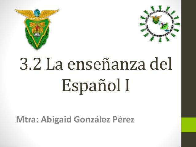 3.2 La enseñanza del  Español I  Mtra: Abigaid González Pérez