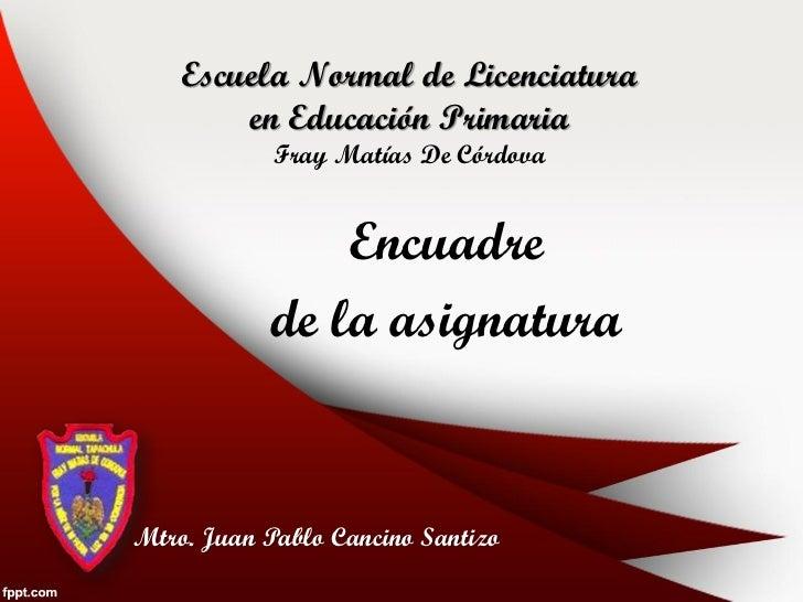 Escuela Normal de Licenciatura        en Educación Primaria            Fray Matías De Córdova               Encuadre      ...