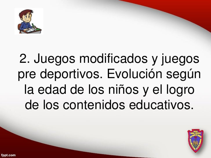 2. Juegos modificados y juegospre deportivos. Evolución según la edad de los niños y el logro de los contenidos educativos.