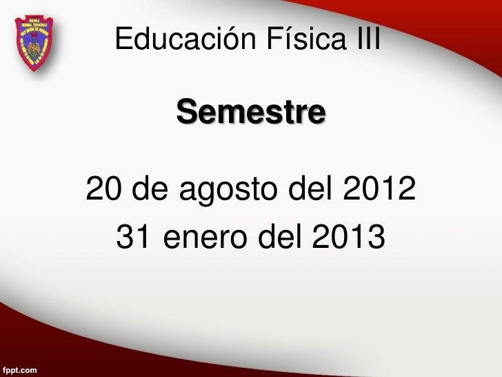 Educación Física III     Semestre20 de agosto del 2012  31 enero del 2013