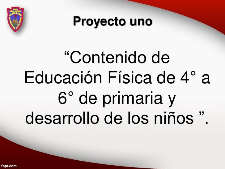 """Proyecto uno     """"Contenido deEducación Física de 4° a    6° de primaria ydesarrollo de los niños """"."""