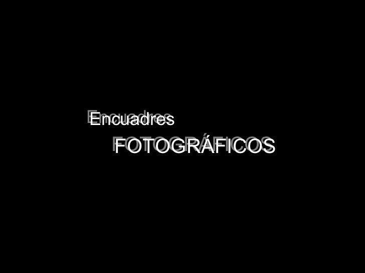 Encuadres FOTOGRÁFICOS Encuadres FOTOGRÁFICOS
