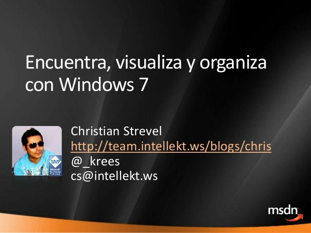 1 Encuentra, visualiza y organiza con Windows 7 Christian Strevel http://team.intellekt.ws/blogs/chris @_krees cs@intellek...