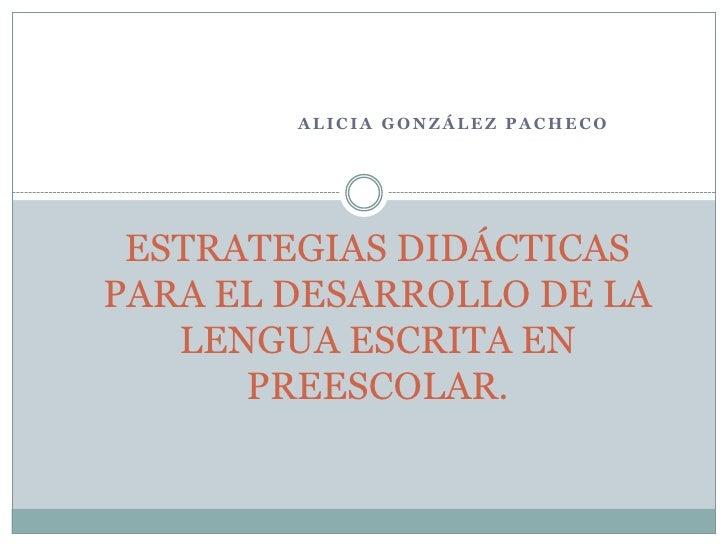 ALICIA GONZÁLEZ PACHECO      ESTRATEGIAS DIDÁCTICAS PARA EL DESARROLLO DE LA    LENGUA ESCRITA EN       PREESCOLAR.