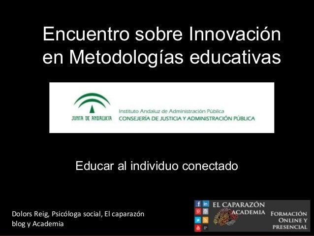 Educar al individuo conectadoDolors Reig, Psicóloga social, El caparazónblog y AcademiaEncuentro sobre Innovaciónen Metodo...