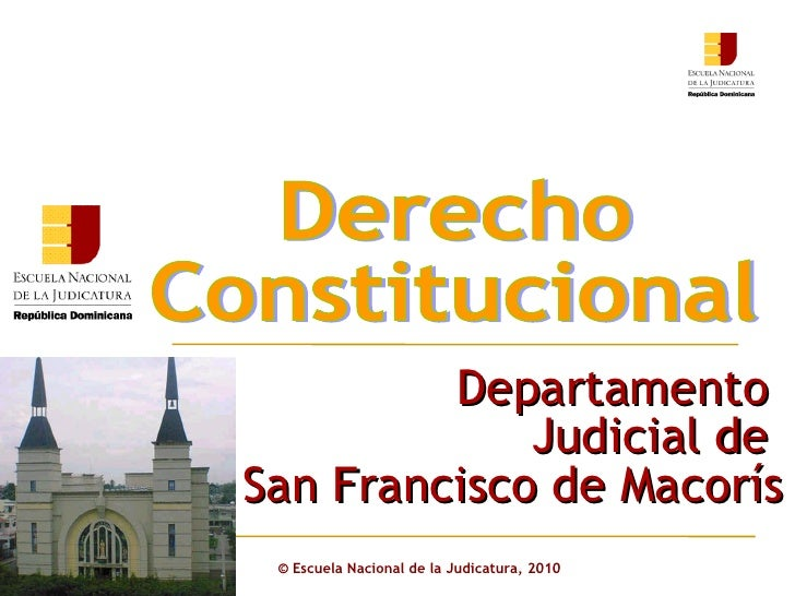 ©  Escuela Nacional de la Judicatura, 2010 Derecho  Constitucional Departamento  Judicial de  San Francisco de Macorís