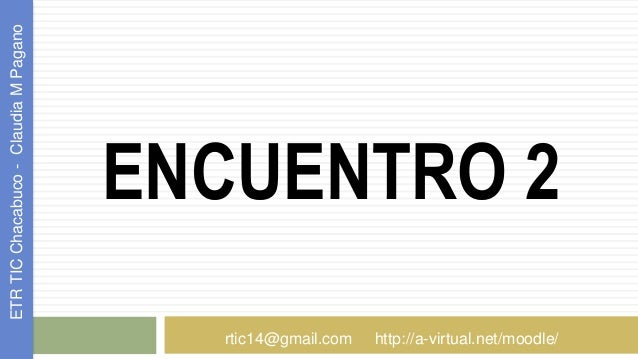 ENCUENTRO 2 ETRTICChacabuco-ClaudiaMPagano rtic14@gmail.com http://a-virtual.net/moodle/