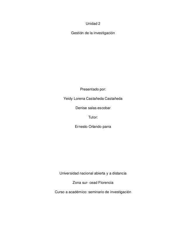 Unidad 2 Gestión de la investigación  Presentado por: Yeidy Lorena Castañeda Castañeda Denise salas escobar Tutor: Ernesto...