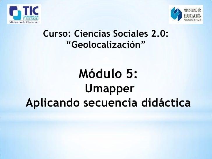 """Curso: Ciencias Sociales 2.0:        """"Geolocalización""""           Módulo 5:          UmapperAplicando secuencia didáctica"""