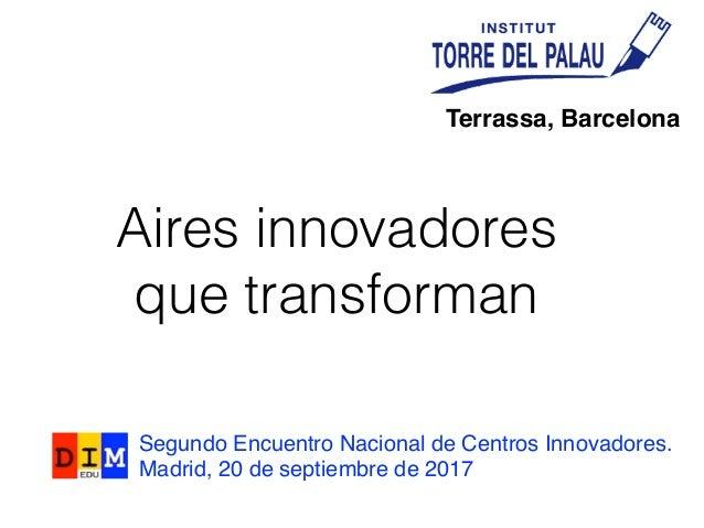 de la innovació a la tSegundo Encuentro Nacional de Centros Innovadores. Madrid, 20 de septiembre de 2017 Aires innovadore...