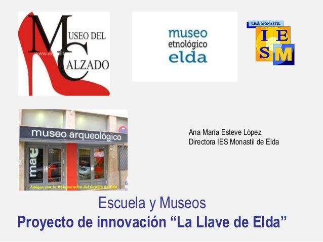 """Escuela y Museos Proyecto de innovación """"La Llave de Elda"""" Ana María Esteve López Directora IES Monastil de Elda"""