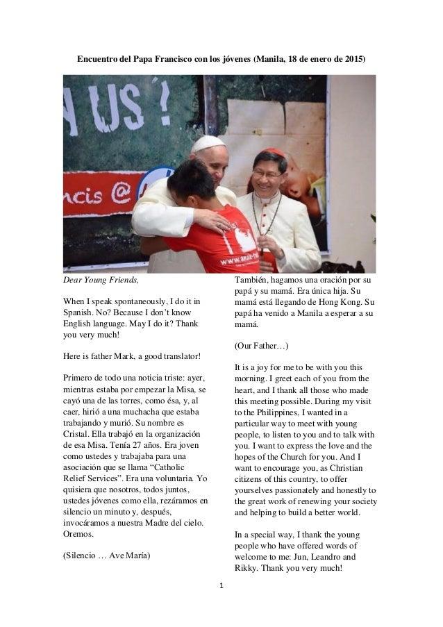 1 Encuentro del Papa Francisco con los jóvenes (Manila, 18 de enero de 2015) Dear Young Friends, When I speak spontaneousl...