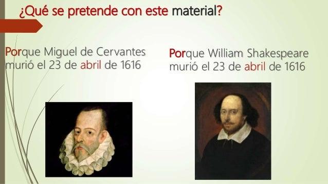 ¿Qué se pretende con este material? Porque Miguel de Cervantes murió el 23 de abril de 1616 Porque William Shakespeare mur...