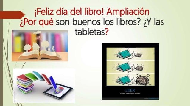 ¡Feliz día del libro! Ampliación ¿Por qué son buenos los libros? ¿Y las tabletas?