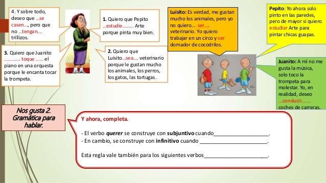 1. Quiero que Pepito …estudie……… Arte porque pinta muy bien. 2. Quiero que Luisito…sea…. veterinario porque le gustan much...