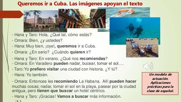 - Hana y Taro: Hola, ¿Qué tal, cómo estás? - Omara: Bien, ¿y ustedes? - Hana: Muy bien, ¡oye!, queremos ir a Cuba. - Omara...