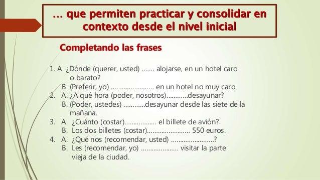 1. A. ¿Dónde (querer, usted) .…… alojarse, en un hotel caro o barato? B. (Preferir, yo) …………………… en un hotel no muy caro. ...