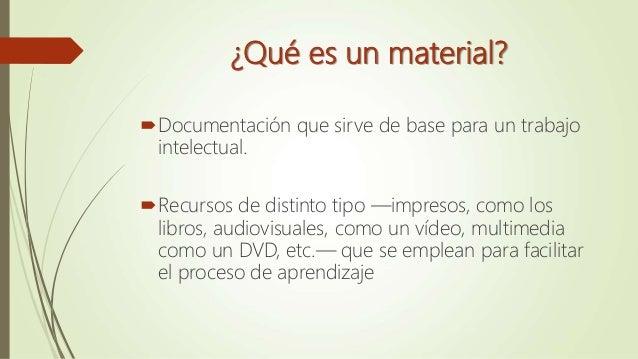¿Qué es un material? Documentación que sirve de base para un trabajo intelectual. Recursos de distinto tipo —impresos, c...