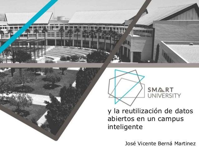 y la reutilización de datos abiertos en un campus inteligente José Vicente Berná Martinez