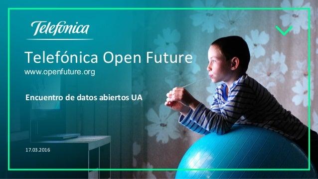 Telefónica Open Future www.openfuture.org Encuentro de datos abiertos UA 17.03.2016