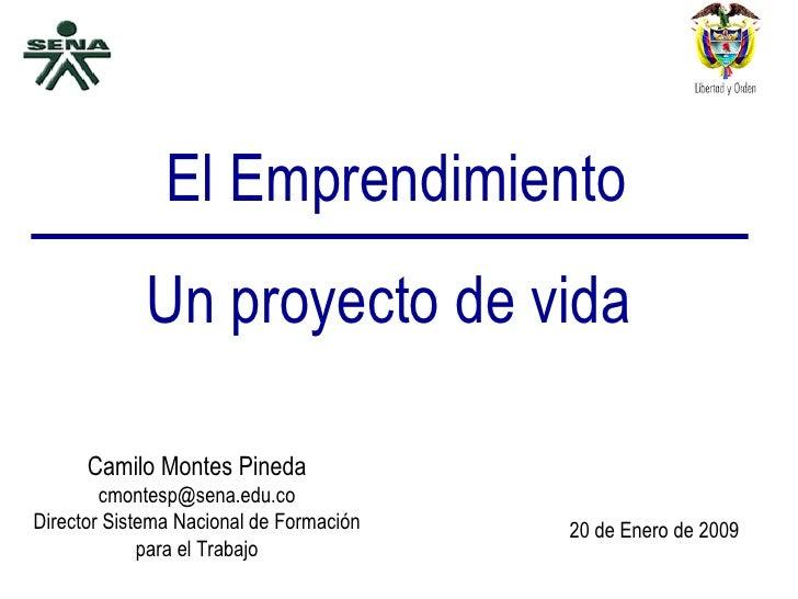 El Emprendimiento Un proyecto de vida Camilo Montes Pineda [email_address] Director Sistema Nacional de Formación para el ...