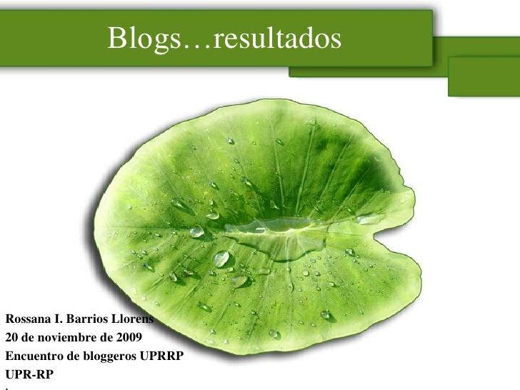 Blogs…resultados<br />Rossana I. Barrios Llorens<br />20 de noviembre de 2009<br />Encuentro de bloggeros UPRRP<br />UPR-R...