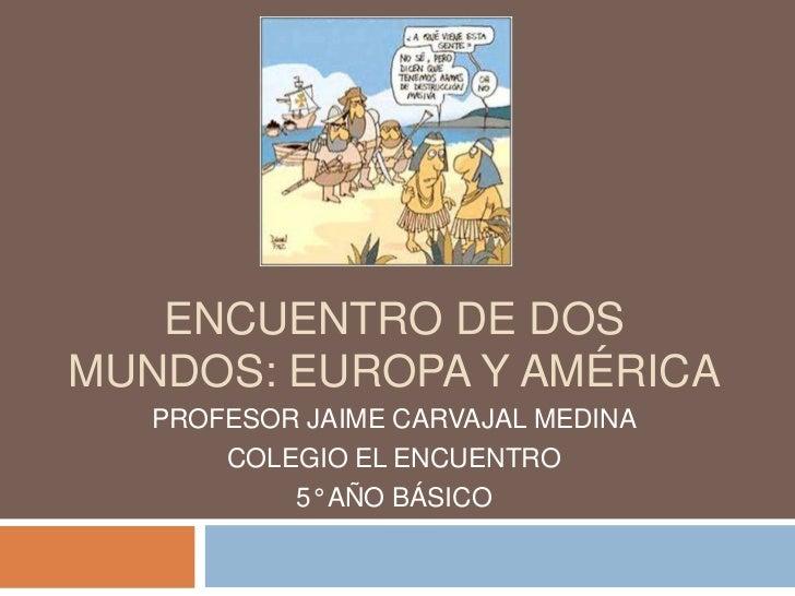ENCUENTRO DE DOSMUNDOS: EUROPA Y AMÉRICA   PROFESOR JAIME CARVAJAL MEDINA       COLEGIO EL ENCUENTRO           5° AÑO BÁSICO