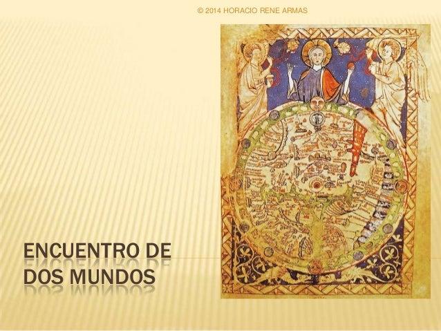 ENCUENTRO DE DOS MUNDOS © 2014 HORACIO RENE ARMAS