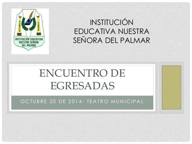 INSTITUCIÓN  EDUCATIVA NUESTRA  SEÑORA DEL PALMAR  ENCUENTRO DE  EGRESADAS  OCTUB R E 2 0 DE 2 0 1 4 - T EAT RO MUNICI PAL