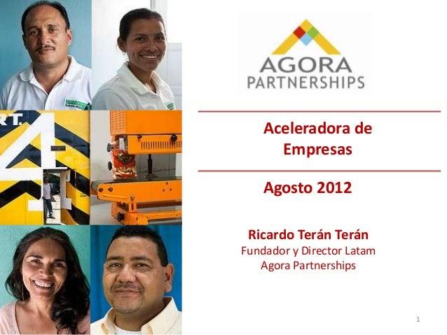 1Aceleradora deEmpresasAgosto 2012Ricardo Terán TeránFundador y Director LatamAgora Partnerships