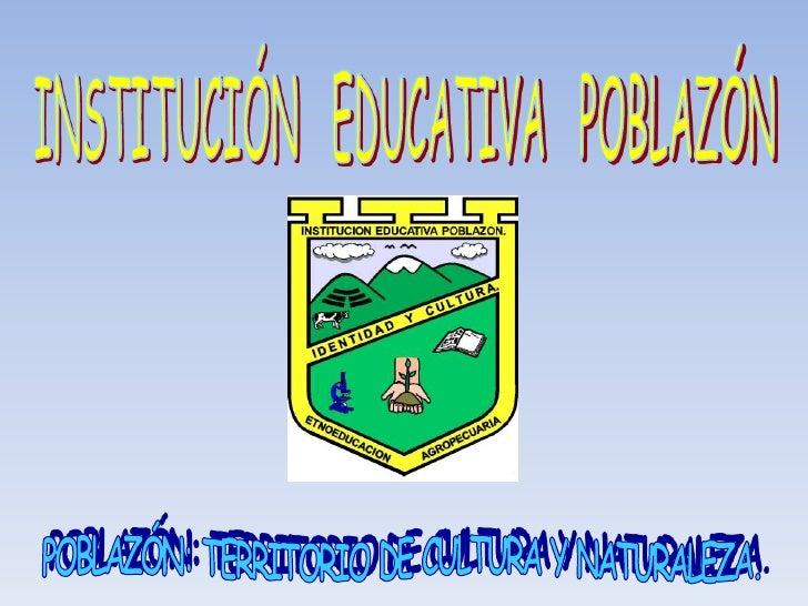 INSTITUCIÓN   EDUCATIVA   POBLAZÓN POBLAZÓN: TERRITORIO DE CULTURA Y NATURALEZA.