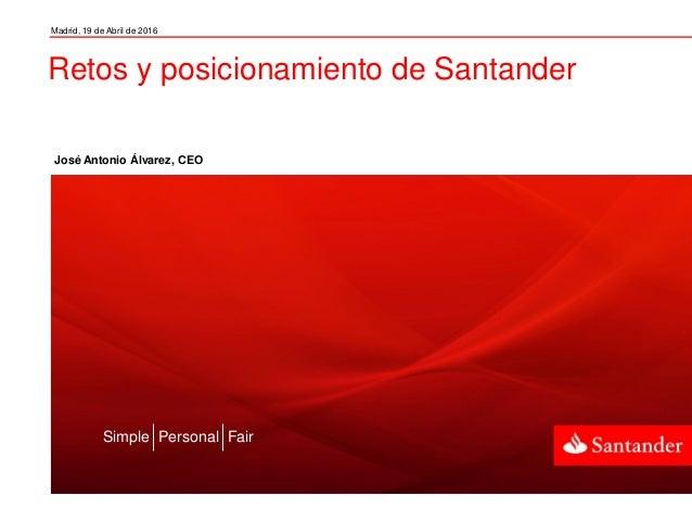 Madrid, 19 de Abril de 2016 José Antonio Álvarez, CEO Retos y posicionamiento de Santander Simple Personal Fair
