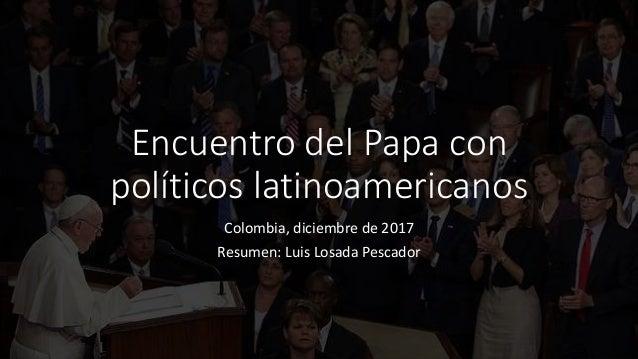 Encuentro del Papa con políticos latinoamericanos Colombia, diciembre de 2017 Resumen: Luis Losada Pescador