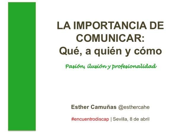 LA IMPORTANCIA DE COMUNICAR: Qué, a quién y cómo Pasión, ilusión y profesionalidad Esther Camuñas @esthercahe #encuentrodi...